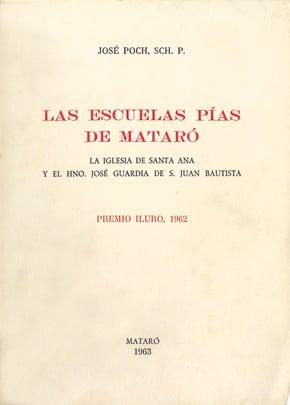 [4]. Las Escuelas Pías De Mataró. La Iglesia De Santa Ana Y El Hno. José Guardia De San Juan Bautista (Apuntes Históricos Y Documentos) (Premi Iluro 1962)