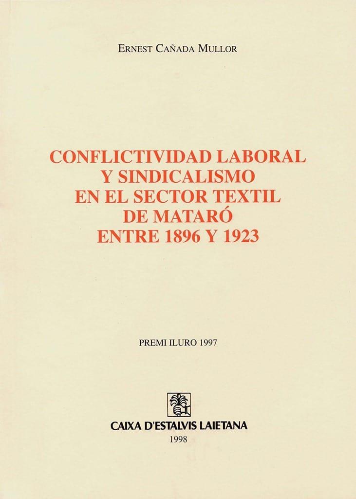 56. Conflictividad Laboral Y Sindicalismo En El Sector Téxtil De Mataró Entre 1896 Y 1923 (Premi Iluro 1997)